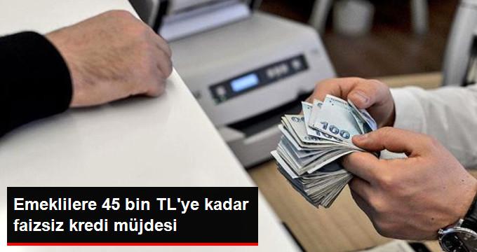 Emeklilere 45 bin TL'ye kadar faizsiz kredi müjdesi