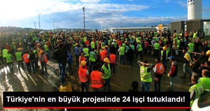Türkiye'nin en büyük projesinde 24 işçi tutuklandı!