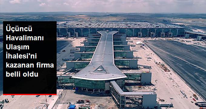 Üçüncü Havalimanı Ulaşım İhalesi'ni kazanan firma belli oldu