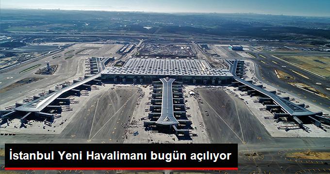 İstanbul Yeni Havalimanı bugun açılıyor