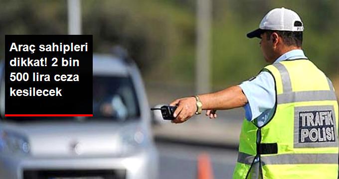 Araç sahipleri dikkat! 2 bin 500 lira ceza kesilecek